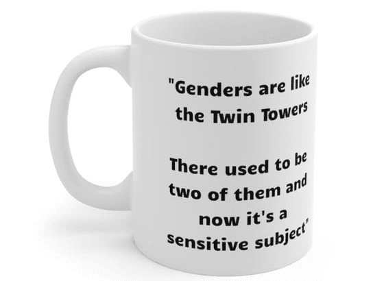 """""""Genders are like the Twin Towers There used to be two of them and now it's a sensitive subject"""" – White 11oz Ceramic Coffee Mug (2)"""