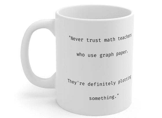 """Never trust math teachers who use graph paper. They're definitely plotting something."" – White 11oz Ceramic Coffee Mug (2)"