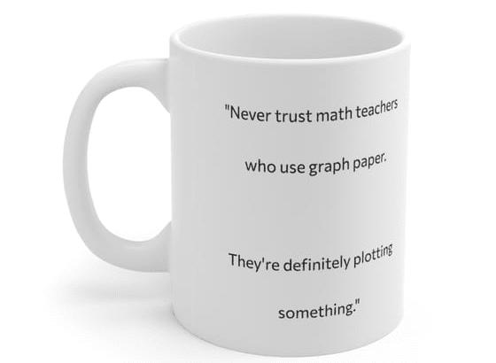 """Never trust math teachers who use graph paper. They're definitely plotting something."" – White 11oz Ceramic Coffee Mug (3)"