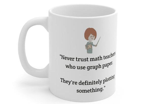 """Never trust math teachers who use graph paper. They're definitely plotting something."" – White 11oz Ceramic Coffee Mug (4)"