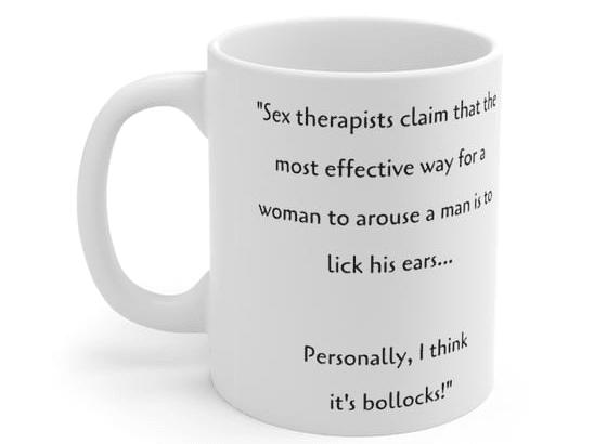 """""""Sex therapists claim that the most effective way for a woman to arouse a man is to lick his ears… Personally, I think it's bollocks!"""" – White 11oz Ceramic Coffee Mug (3)"""