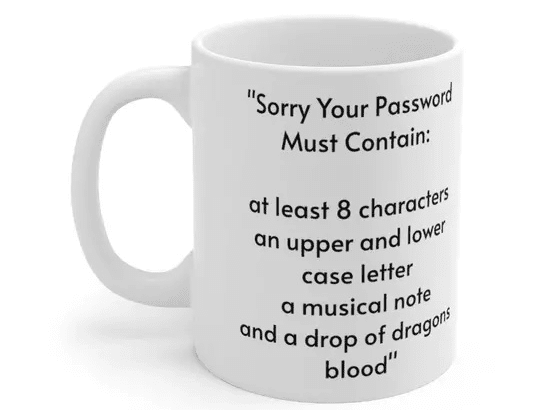 """""""Sorry Your Password Must Contain: at least 8 characters an upper and lower case letter a musical note and a drop of dragons blood"""" – White 11oz Ceramic Coffee Mug (3)"""