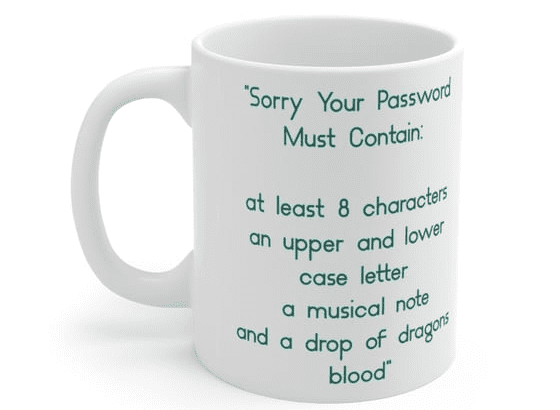 """""""Sorry Your Password Must Contain: at least 8 characters an upper and lower case letter a musical note and a drop of dragons blood"""" – White 11oz Ceramic Coffee Mug (5)"""