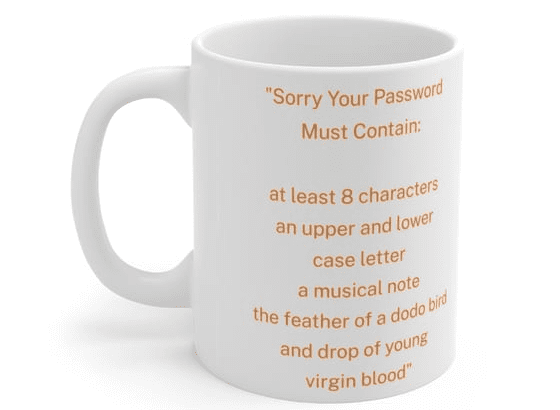 """""""Sorry Your Password Must Contain: at least 8 characters an upper and lower case letter a musical note the feather of a dodo bird and drop of young virgin blood"""" – White 11oz Ceramic Coffee Mug (2)"""