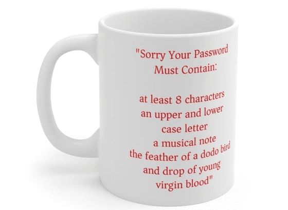 """""""Sorry Your Password Must Contain: at least 8 characters an upper and lower case letter a musical note the feather of a dodo bird and drop of young virgin blood"""" – White 11oz Ceramic Coffee Mug (5)"""