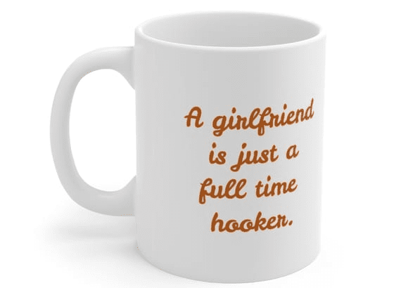 A girlfriend is just a full time hooker. – White 11oz Ceramic Coffee Mug (4)