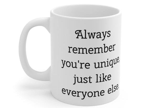 Always remember you're unique, just like everyone else. – White 11oz Ceramic Coffee Mug (4)