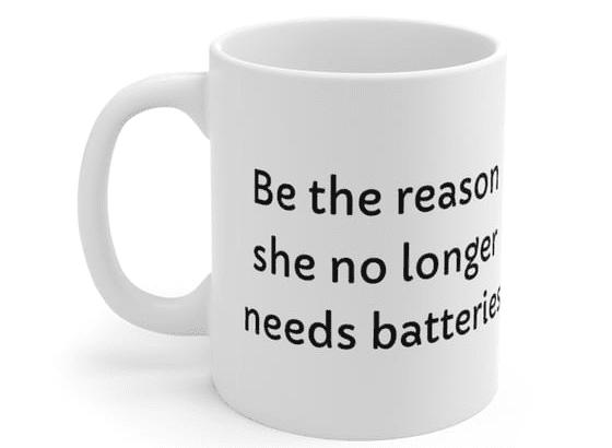 Be the reason she no longer needs batteries – White 11oz Ceramic Coffee Mug (2)