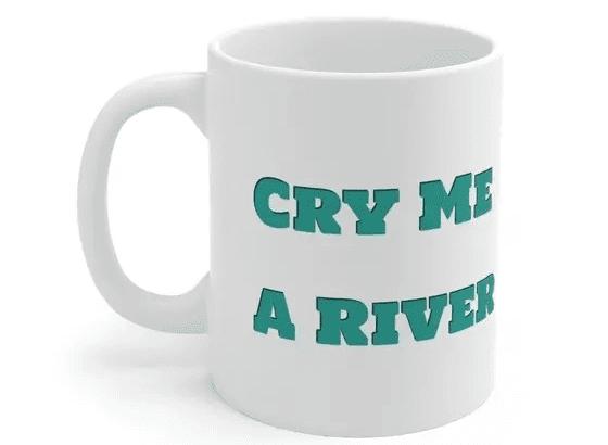Cry Me A River – White 11oz Ceramic Coffee Mug (2)