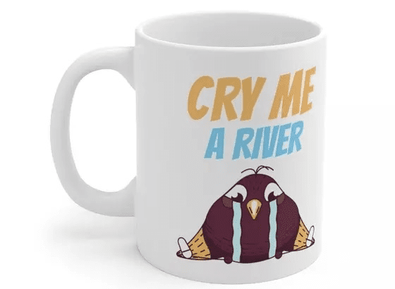 Cry Me A River – White 11oz Ceramic Coffee Mug (3)