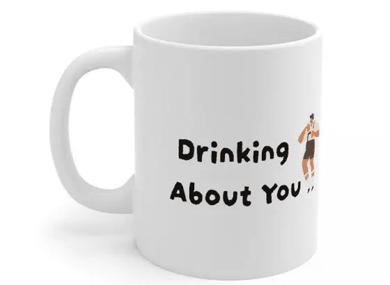 Drinking About You – White 11oz Ceramic Coffee Mug (5)