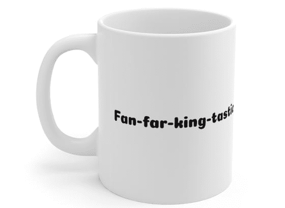Fan-far-king-tastic – White 11oz Ceramic Coffee Mug (3)