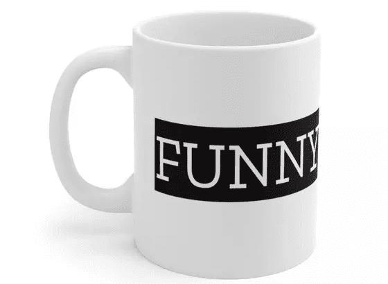 Funny – White 11oz Ceramic Coffee Mug (4)