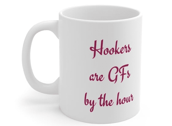 Hookers are GFs by the hour – White 11oz Ceramic Coffee Mug (3)