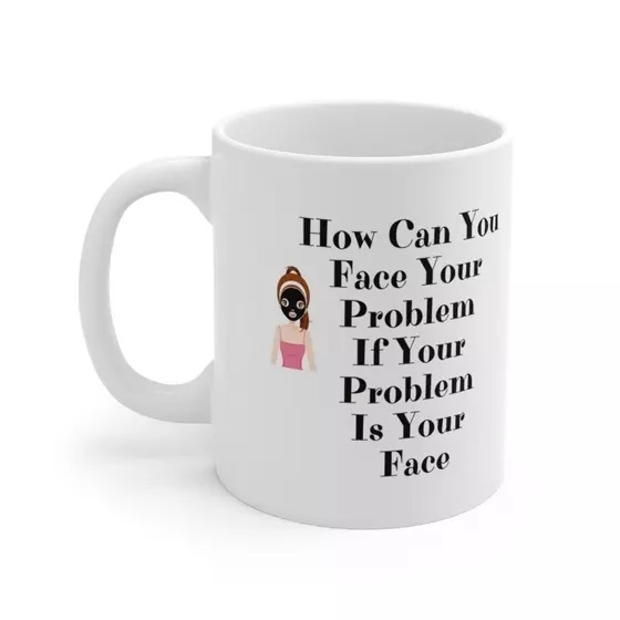 How Can You Face Your Problem If Your Problem Is Your Face – White 11oz Ceramic Coffee Mug (2)