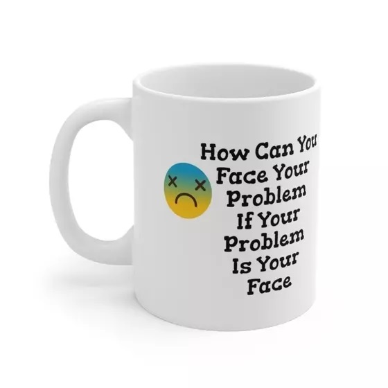How Can You Face Your Problem If Your Problem Is Your Face – White 11oz Ceramic Coffee Mug (3)