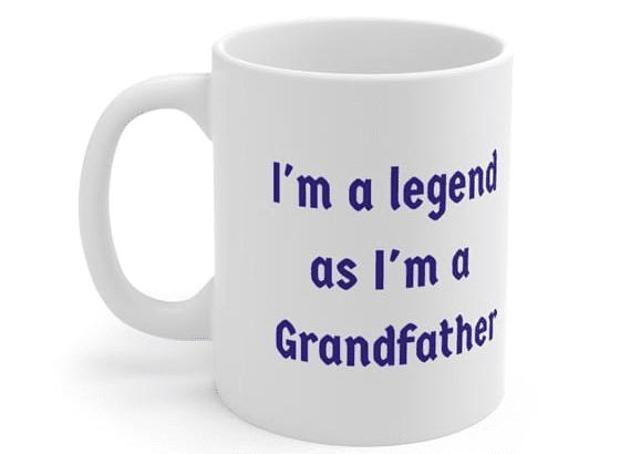 I'm a legend as I'm a Grandfather – White 11oz Ceramic Coffee Mug (4)