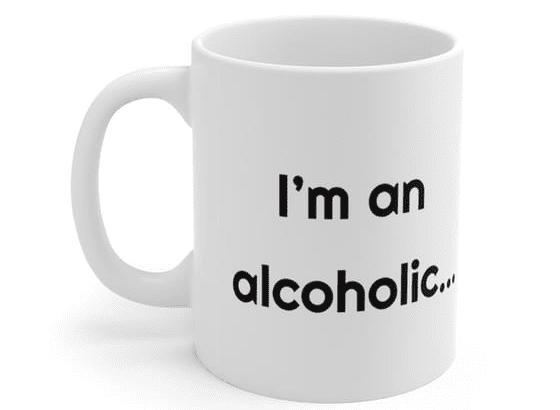 I'm an alcoholic… – White 11oz Ceramic Coffee Mug (2)