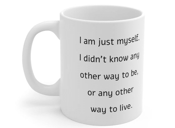 I am just myself. I didn't know any other way to be, or any other way to live. – White 11oz Ceramic Coffee Mug (2)