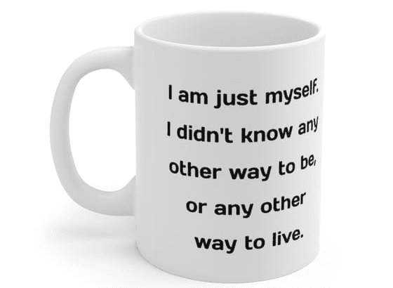 I am just myself. I didn't know any other way to be, or any other way to live. – White 11oz Ceramic Coffee Mug (3)