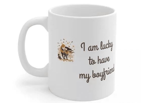 I am lucky to have my boyfriend – White 11oz Ceramic Coffee Mug (2)