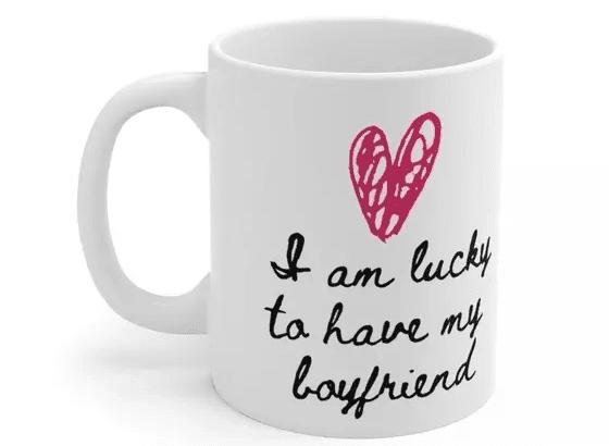 I am lucky to have my boyfriend – White 11oz Ceramic Coffee Mug (v)