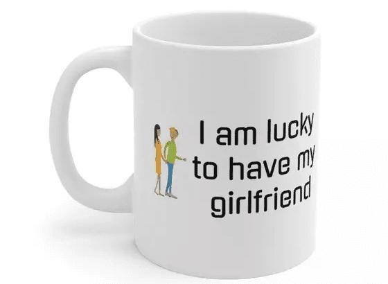 I am lucky to have my girlfriend – White 11oz Ceramic Coffee Mug (2)