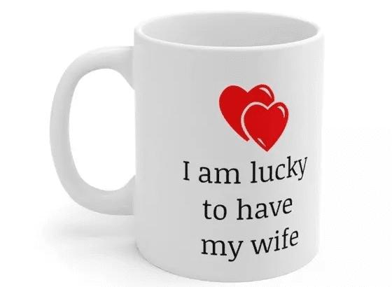 I am lucky to have my wife – White 11oz Ceramic Coffee Mug (4)