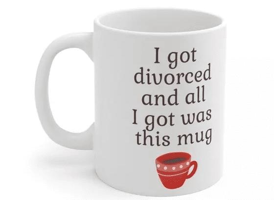 I got divorced and all I got was this mug – White 11oz Ceramic Coffee Mug (2)
