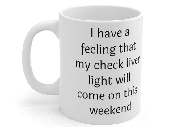 I have a feeling that my check liver light will come on this weekend – White 11oz Ceramic Coffee Mug (2)