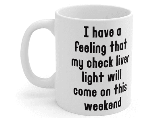 I have a feeling that my check liver light will come on this weekend – White 11oz Ceramic Coffee Mug (5)
