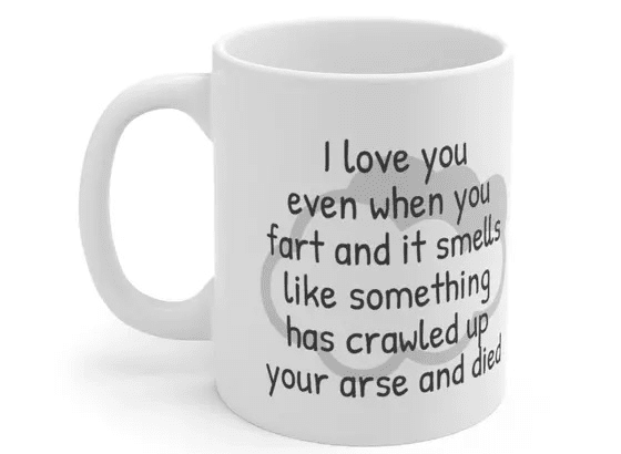 I love you even when you fart and it smells like something has crawled up your arse and died – White 11oz Ceramic Coffee Mug (3)