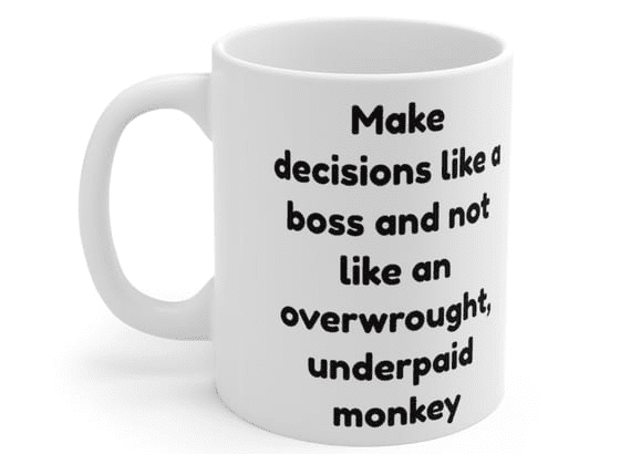 Make decisions like a boss and not like an overwrought, underpaid monkey – White 11oz Ceramic Coffee Mug (2)