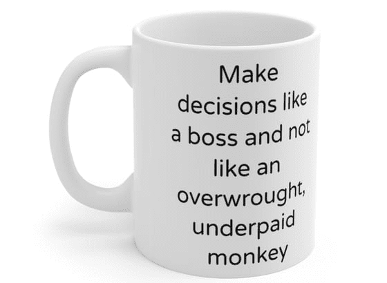 Make decisions like a boss and not like an overwrought, underpaid monkey – White 11oz Ceramic Coffee Mug (4)