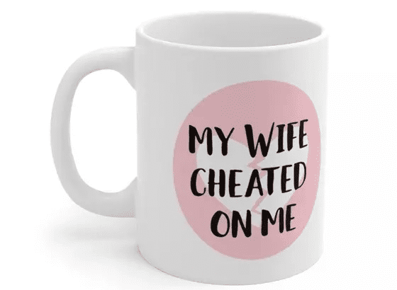 My Wife Cheated On Me – White 11oz Ceramic Coffee Mug (3)