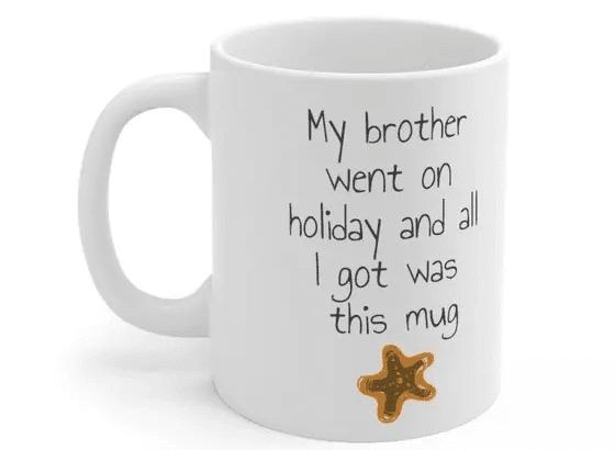 My brother went on holiday and all I got was this mug – White 11oz Ceramic Coffee Mug (5)