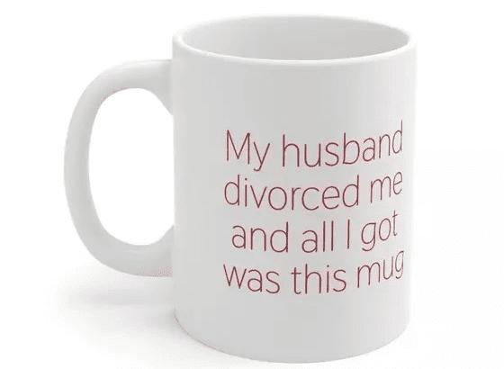My husband divorced me and all I got was this mug – White 11oz Ceramic Coffee Mug (2)