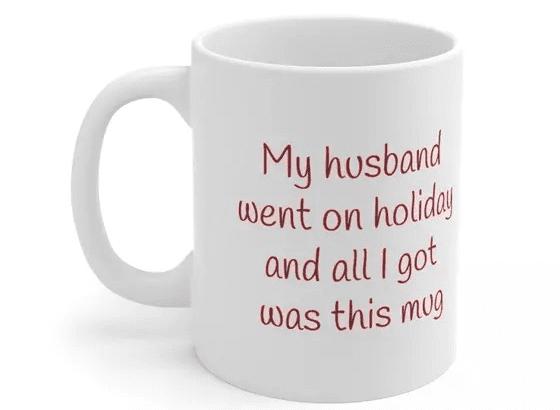 My husband went on holiday and all I got was this mug – White 11oz Ceramic Coffee Mug (2)