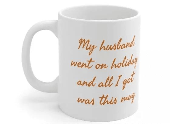 My husband went on holiday and all I got was this mug – White 11oz Ceramic Coffee Mug (5)
