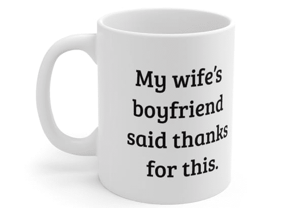 My wife's boyfriend said thanks for this. – White 11oz Ceramic Coffee Mug (3)
