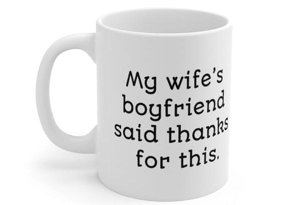 My wife's boyfriend said thanks for this. – White 11oz Ceramic Coffee Mug (4)
