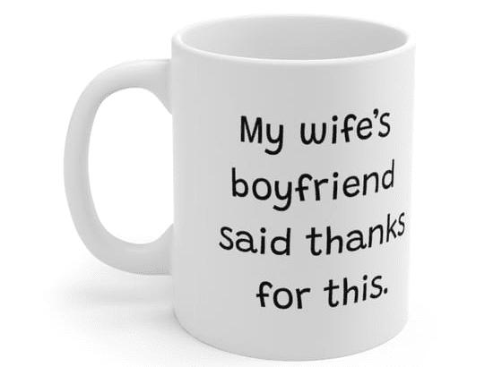 My wife's boyfriend said thanks for this. – White 11oz Ceramic Coffee Mug (5)
