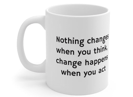 Nothing changes when you think, change happens when you act – White 11oz Ceramic Coffee Mug (3)