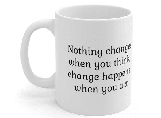 Nothing changes when you think, change happens when you act – White 11oz Ceramic Coffee Mug (4)