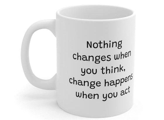 Nothing changes when you think, change happens when you act – White 11oz Ceramic Coffee Mug (5)