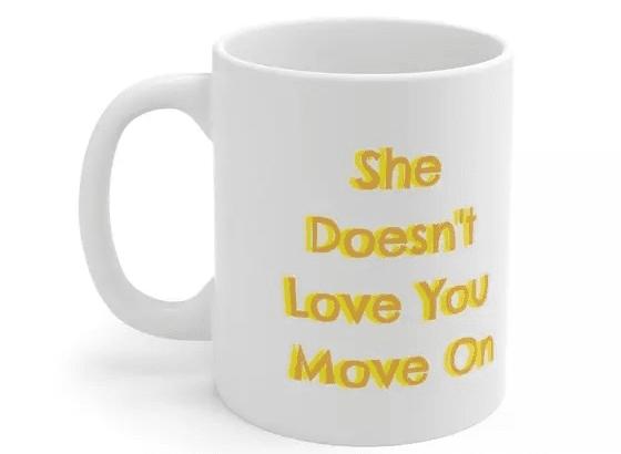 She Doesn't Love You Move On – White 11oz Ceramic Coffee Mug (1)