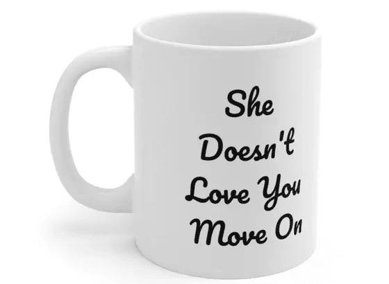 She Doesn't Love You Move On – White 11oz Ceramic Coffee Mug (3)