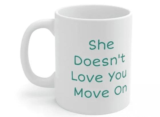She Doesn't Love You Move On – White 11oz Ceramic Coffee Mug (4)