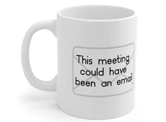 This meeting could have been an email – White 11oz Ceramic Coffee Mug (4)