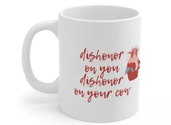 dishonor on you dishonor on your cow – White 11oz Ceramic Coffee Mug (5)